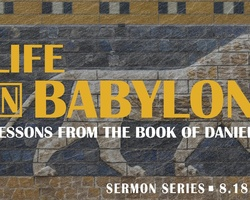 New Sermon Series! - Life in Babylon: Lessons from the Book of Daniel